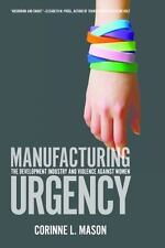 Manufacturing Urgency : The Development Industry and Violence Against Women...