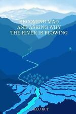 Becoming Mad and Asking Why the River Is Flowing by Allu Kuy (2014, Paperback)