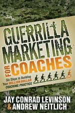 Guerrilla Marketing for Coaches: Six Steps to Building Your Million-Dollar Coach