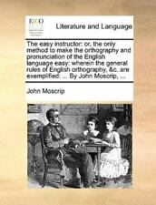 The Easy Instructor: Or, The Only Method To Make The Orthography And Pronunci...
