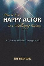 How to be a Happy Actor in a Challenging Business: A Guide to Thriving Through