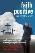 Faith Positive in a Negative World: Redefine Your Reality and Achieve Your Spiri