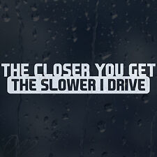 The Closer You Get The Slower I Drive Car Window Bumper Decal Vinyl Sticker