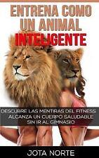 Entrena Como un Animal Inteligente : Descubre Las Mentiras y Dogmas Del...