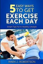 Exercise : 5 Easy Ways to Get Exercise Each Day by Mark Robertson (2014,...