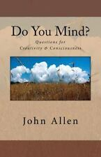 Do You Mind? : Questions for Creativity and Consciousness by John Allen...