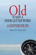 Old Is Not a Four-Letter Word : A Guidebook for the Journey Through Old by...