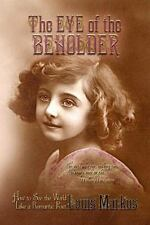 The Eye of the Beholder : How to See the World Like a Romantic Poet by Markos...