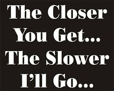 The Closer you Get The Slower I'll Go Funny Joke Novelty Car Bumper Sticker Deco
