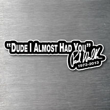 Paul Walker Dude I Almost Had You Sticker 7 year vinyl water & fade proof jdm