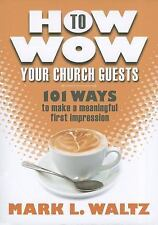 How to Wow Your Church Guests : 101 Ways to Make a Meaningful First...