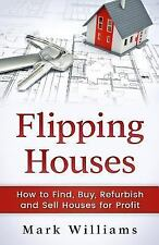 Flipping Houses : How to Find, Buy, Refurbish, and Sell Houses for Profit by...