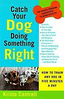 Catch Your Dog Doing Something Right : How to Train Any Dog in Five Minutes a Da