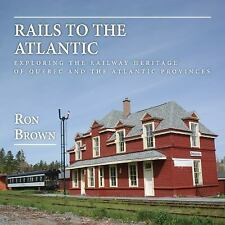 Rails to the Atlantic : Exploring the Railway Heritage of Quebec and the...