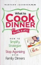 What to Cook for Dinner with Kids: How to Simplify, Strategize and Stop Agonizi