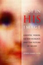 Not in His Image : Gnostic Vision, Sacred Ecology, and the Future of Belief...
