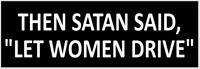 "FUNNY BUMPER STICKER DECAL ""THEN SATAN SAID LET WOMEN DRIVE"""