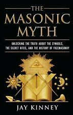 The Masonic Myth: Unlocking the Truth About the Symbols, the Secret Rites, an...