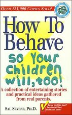 How to Behave So Your Children Will, Too! by Sal Severe Ph.D.