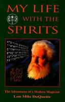 My Life with the Spirits: The Adventures of a Modern Magician: By Lon Milo Du...