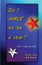 Do I HAVE to Be a Star? : Can't I Just Be Me? by Miriam Shaw (2014, Paperback)