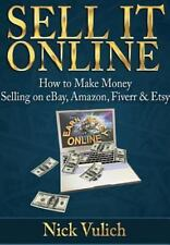 Sell It Online: How to Make Money Selling on Ebay, Amazon, Fiverr & Etsy (Hardba