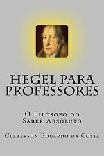Hegel para Professores : O Filosofo Do Saber Absoluto by Cleberson da Costa...