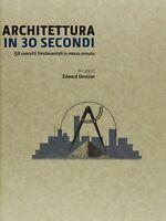 ARCHITETTURA IN 30 SECONDI-50 CONCETTI FONDAMENTALI IN 1/2 MINUTO-E.DENISON