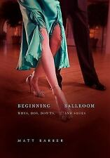Beginning Ballroom: Why's, Do's, Don'ts, And Shoes, 2nd Edition: By Matt Barber