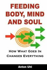 Feeding Body, Mind and Soul : How What Goes in Changes Everything by Anton...