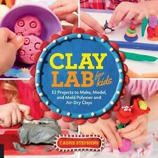 Lab: Clay Lab for Kids : 52 Projects to Make, Model, and Mold with Air-Dry,...