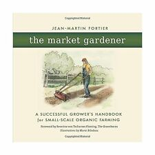 The Market Gardener: A Successful Grower's Handbook for Small-s... Free Shipping