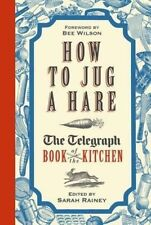 How to Jug a Hare: The Telegraph Book of the Kitchen, Rainey, Sarah, New Book