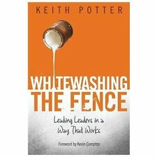 Whitewashing the Fence: Leading Leaders in a Way That Works Potter, Keith