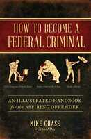 How to Become a Federal Criminal: An Illustrated Handbook for the Aspiring Offen