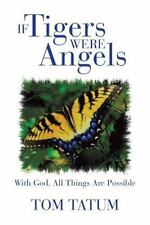 If Tigers Were Angels : With God, All Things Are Possible by Tom Tatum (2013,...
