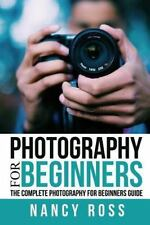 Photography : The Complete Photography for Beginners Guide by Nancy Ross...