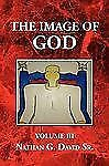 The Image of God : Volume III by Nathan G. David (2009, Paperback)