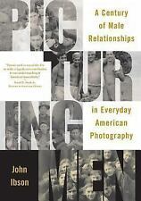 Picturing Men : A Century of Male Relationships in Everyday American...