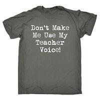 Dont Make Me Use My Teacher Voice T-SHIRT School Pgce Tutor birthday gift
