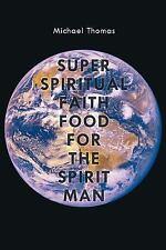 Super Spiritual Faith Food for the Spirit Man by Michael Thomas (2011,...