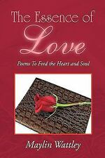 The Essence of Love : Poems to Feed the Heart and Soul by Maylin Wattley...