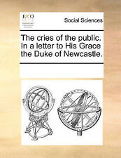 The cries of the public. In a letter to His Grace the Duke of Newcastle. by