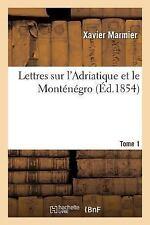Lettres Sur l'Adriatique et le Montenegro Tome 1 by Xavier Marmier (2016,...