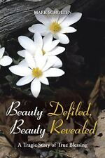 Beauty Defiled, Beauty Revealed : A Tragic Story of True Blessing by Mark...
