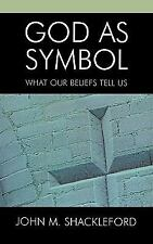 God as Symbol: What Our Beliefs Tell Us: By Shackleford, John M.