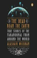 The Dead Roam the Earth: True Stories of the Paranormal from Around the World -