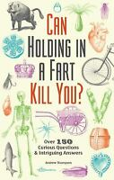Can Holding in a Fart Kill You? : 200 Curious Questions and Intriguing Answers