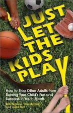 Just Let the Kids Play: How to Stop Other Adults from Ruining Your Child's Fun a