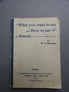 1910 What You Want to Say and How to Say It in French    BY W J Hernan